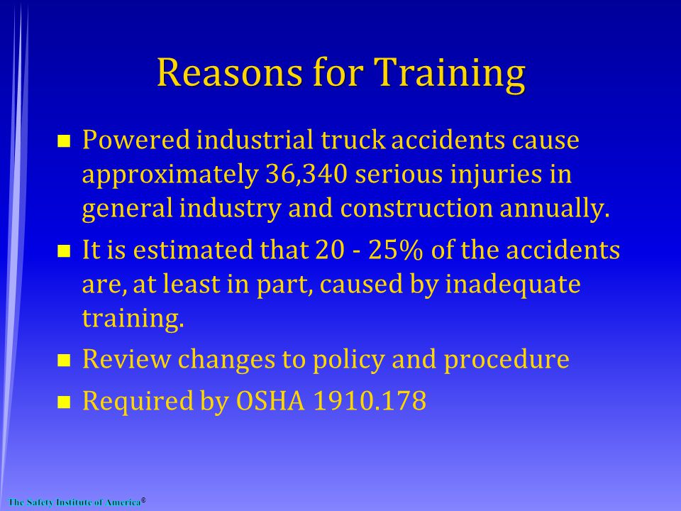Reasons for Training n Powered industrial truck accidents cause approximately 36,340 serious injuries in general industry and construction annually.