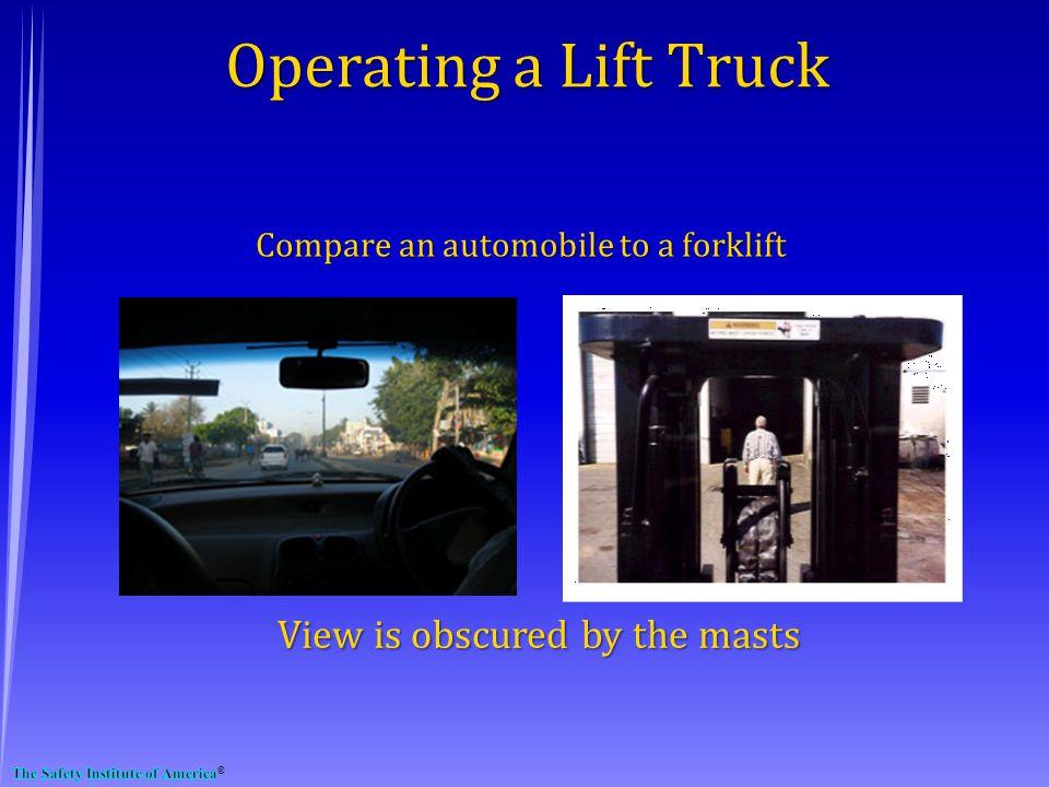 View is obscured by the masts Operating a Lift Truck Compare an automobile to a forklift