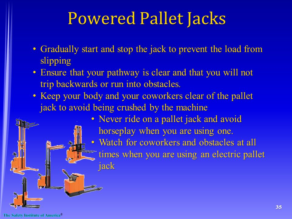 35 Powered Pallet Jacks Gradually start and stop the jack to prevent the load from slipping Gradually start and stop the jack to prevent the load from slipping Ensure that your pathway is clear and that you will not trip backwards or run into obstacles.