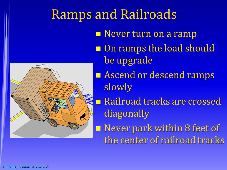 Ramps and Railroads n Never turn on a ramp n On ramps the load should be upgrade n Ascend or descend ramps slowly n Railroad tracks are crossed diagonally n Never park within 8 feet of the center of railroad tracks