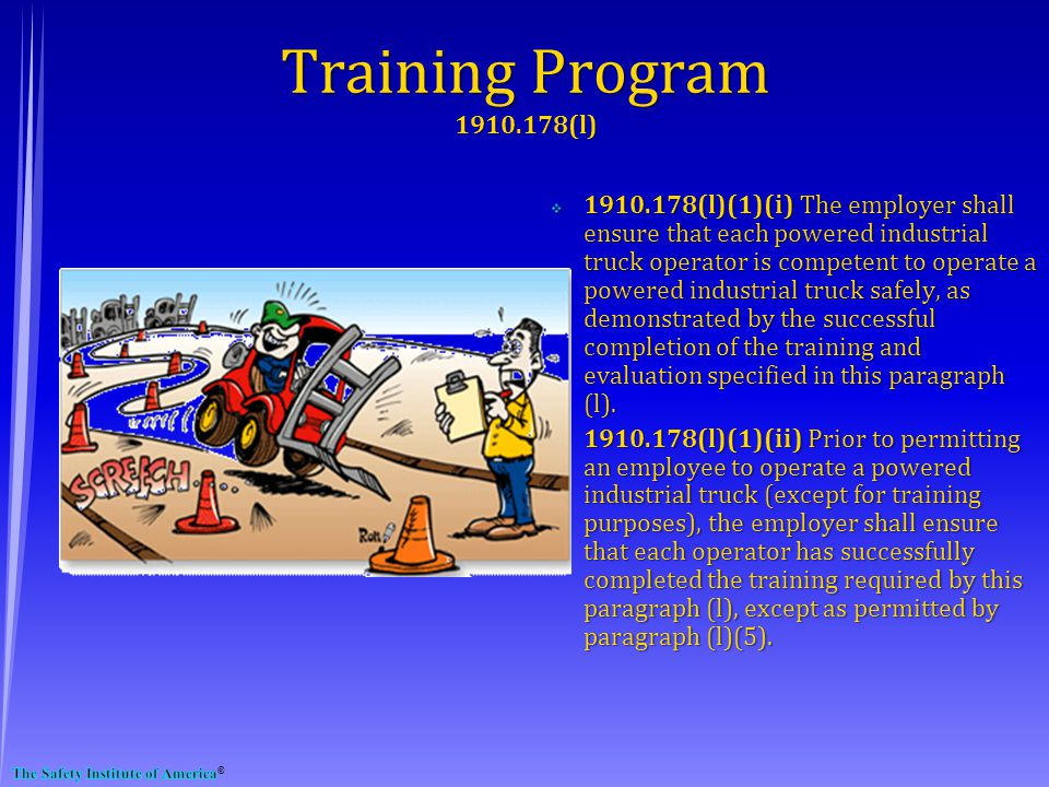 1910.178(l)(1)(i) The employer shall ensure that each powered industrial truck operator is competent to operate a powered industrial truck safely, as demonstrated by the successful completion of the training and evaluation specified in this paragraph (l).