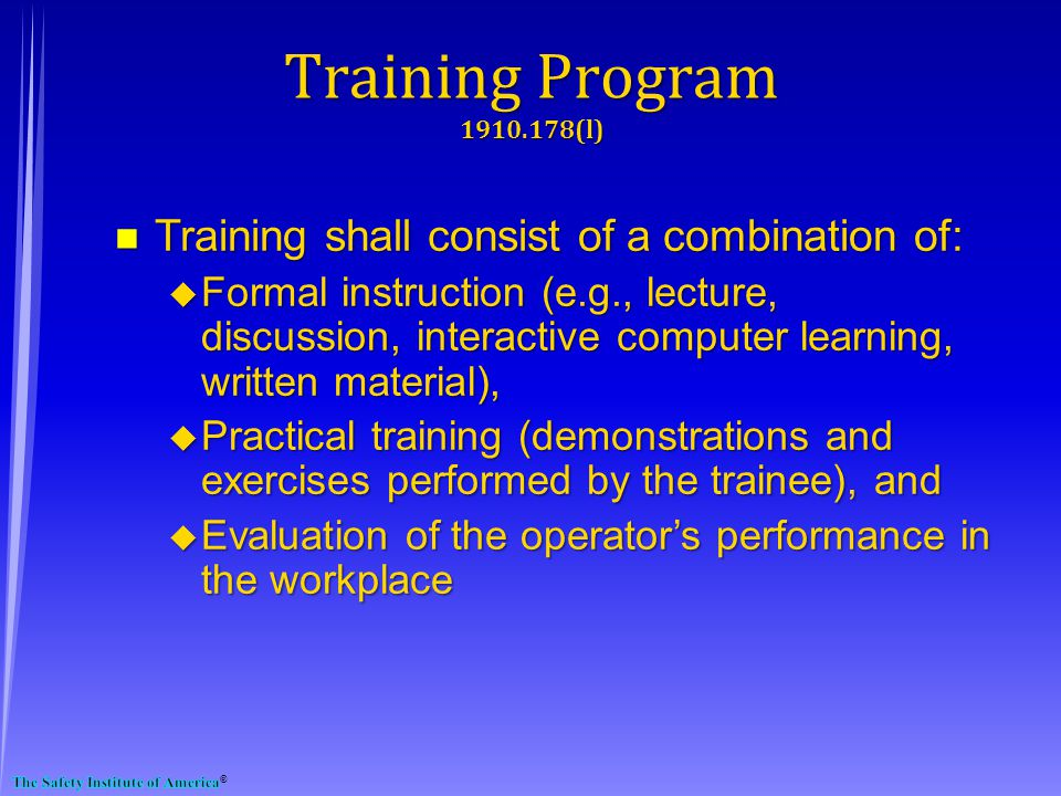 n Training shall consist of a combination of: u Formal instruction (e.g., lecture, discussion, interactive computer learning, written material), u Practical training (demonstrations and exercises performed by the trainee), and u Evaluation of the operators performance in the workplace Training Program 1910.178(l)