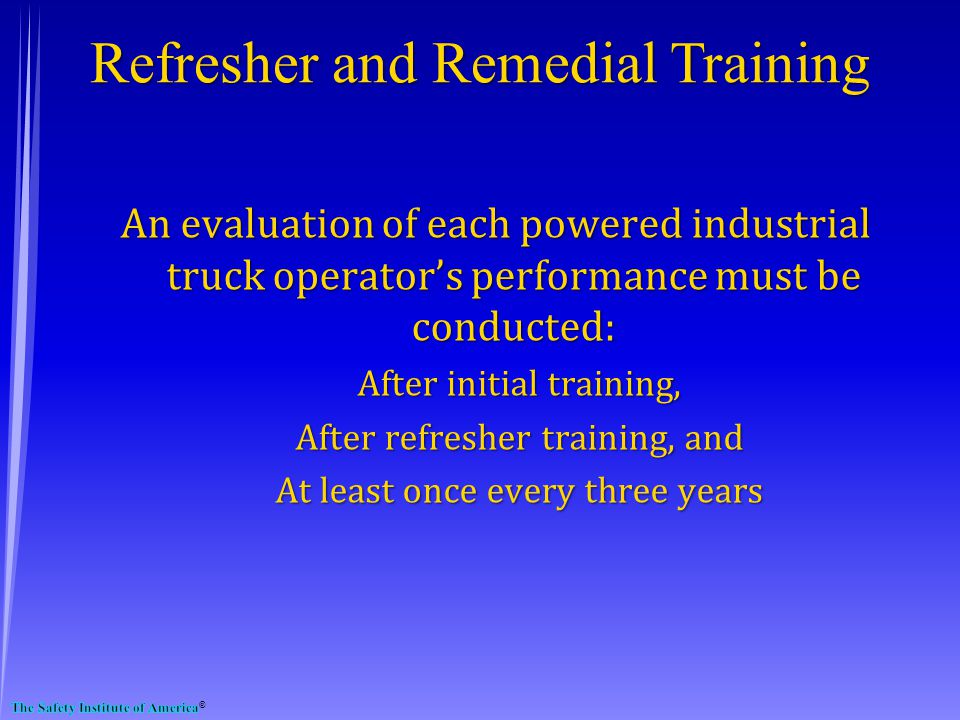 An evaluation of each powered industrial truck operators performance must be conducted: After initial training, After refresher training, and At least once every three years Refresher and Remedial Training