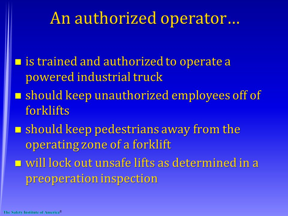 An authorized operator… n is trained and authorized to operate a powered industrial truck n should keep unauthorized employees off of forklifts n should keep pedestrians away from the operating zone of a forklift n will lock out unsafe lifts as determined in a preoperation inspection