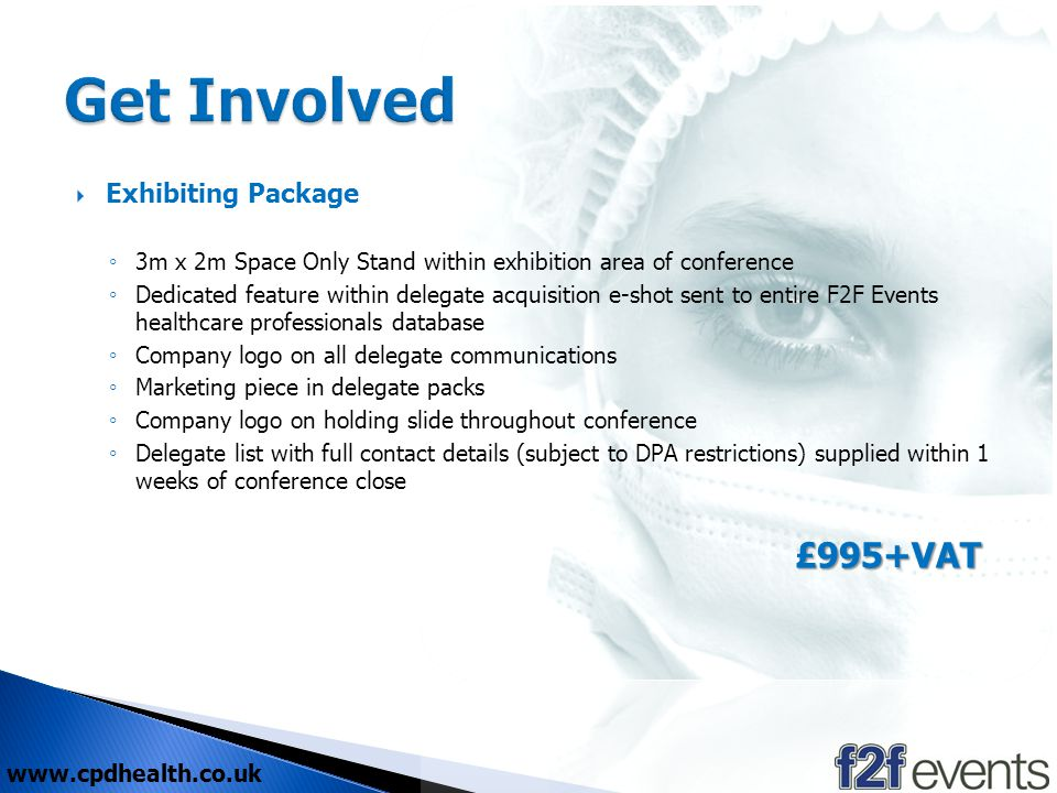 www.cpdhealth.co.uk Exhibiting Package 3m x 2m Space Only Stand within exhibition area of conference Dedicated feature within delegate acquisition e-shot sent to entire F2F Events healthcare professionals database Company logo on all delegate communications Marketing piece in delegate packs Company logo on holding slide throughout conference Delegate list with full contact details (subject to DPA restrictions) supplied within 1 weeks of conference close £995+VAT £995+VAT