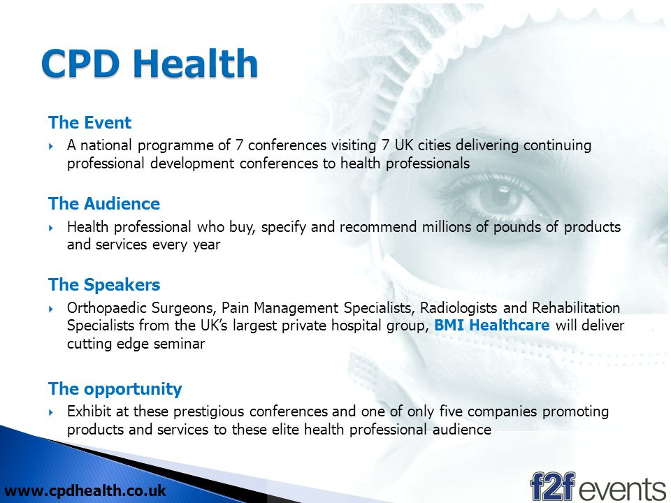 The Event A national programme of 7 conferences visiting 7 UK cities delivering continuing professional development conferences to health professionals The Audience Health professional who buy, specify and recommend millions of pounds of products and services every year The Speakers Orthopaedic Surgeons, Pain Management Specialists, Radiologists and Rehabilitation Specialists from the UKs largest private hospital group, BMI Healthcare will deliver cutting edge seminar The opportunity Exhibit at these prestigious conferences and one of only five companies promoting products and services to these elite health professional audience