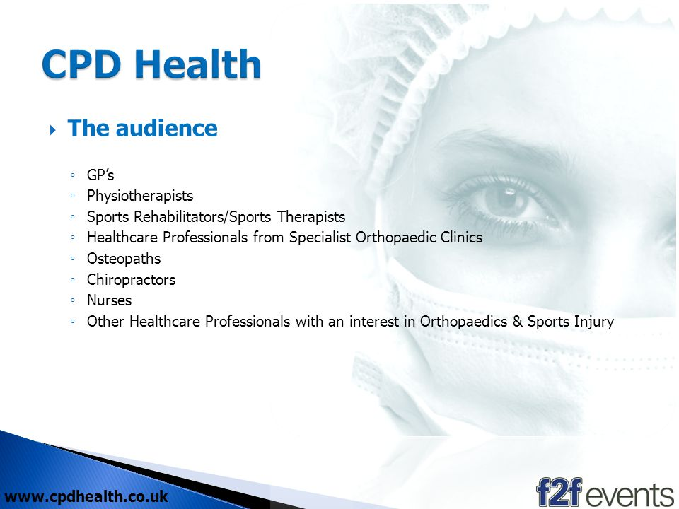www.cpdhealth.co.uk The audience GPs Physiotherapists Sports Rehabilitators/Sports Therapists Healthcare Professionals from Specialist Orthopaedic Clinics Osteopaths Chiropractors Nurses Other Healthcare Professionals with an interest in Orthopaedics & Sports Injury