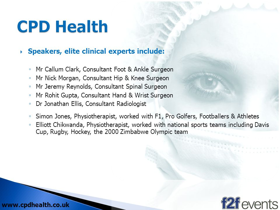 www.cpdhealth.co.uk Speakers, elite clinical experts include: Mr Callum Clark, Consultant Foot & Ankle Surgeon Mr Nick Morgan, Consultant Hip & Knee Surgeon Mr Jeremy Reynolds, Consultant Spinal Surgeon Mr Rohit Gupta, Consultant Hand & Wrist Surgeon Dr Jonathan Ellis, Consultant Radiologist Simon Jones, Physiotherapist, worked with F1, Pro Golfers, Footballers & Athletes Elliott Chikwanda, Physiotherapist, worked with national sports teams including Davis Cup, Rugby, Hockey, the 2000 Zimbabwe Olympic team