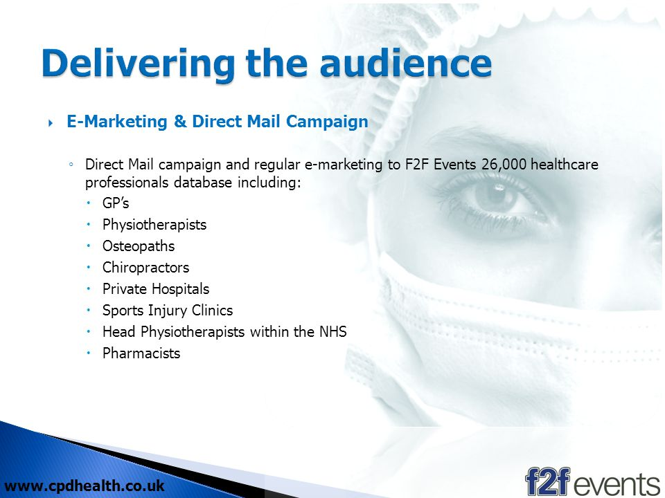 E-Marketing & Direct Mail Campaign Direct Mail campaign and regular e-marketing to F2F Events 26,000 healthcare professionals database including: GPs Physiotherapists Osteopaths Chiropractors Private Hospitals Sports Injury Clinics Head Physiotherapists within the NHS Pharmacists