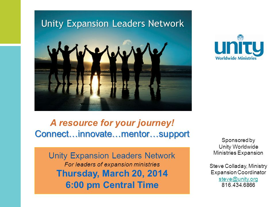 Sponsored by Unity Worldwide Ministries Expansion Steve Colladay, Ministry Expansion Coordinator steve@unity.org 816.434.6866 A resource for your journey!Connect…innovate…mentor…support Unity Expansion Leaders Network For leaders of expansion ministries Thursday, March 20, 2014 6:00 pm Central Time Unity Expansion Leaders Network