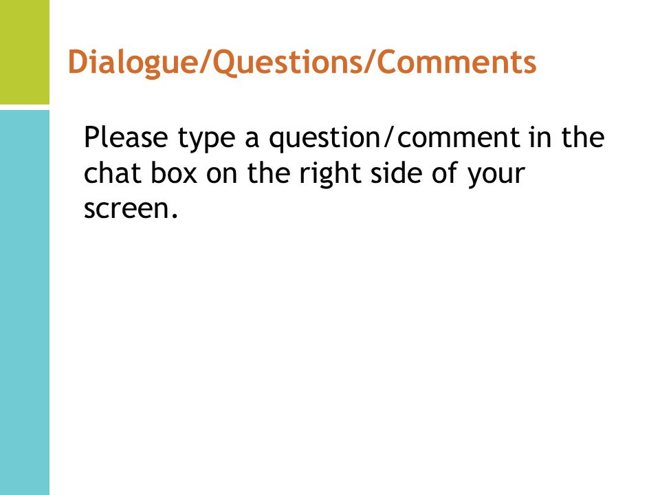 Dialogue/Questions/Comments Please type a question/comment in the chat box on the right side of your screen.