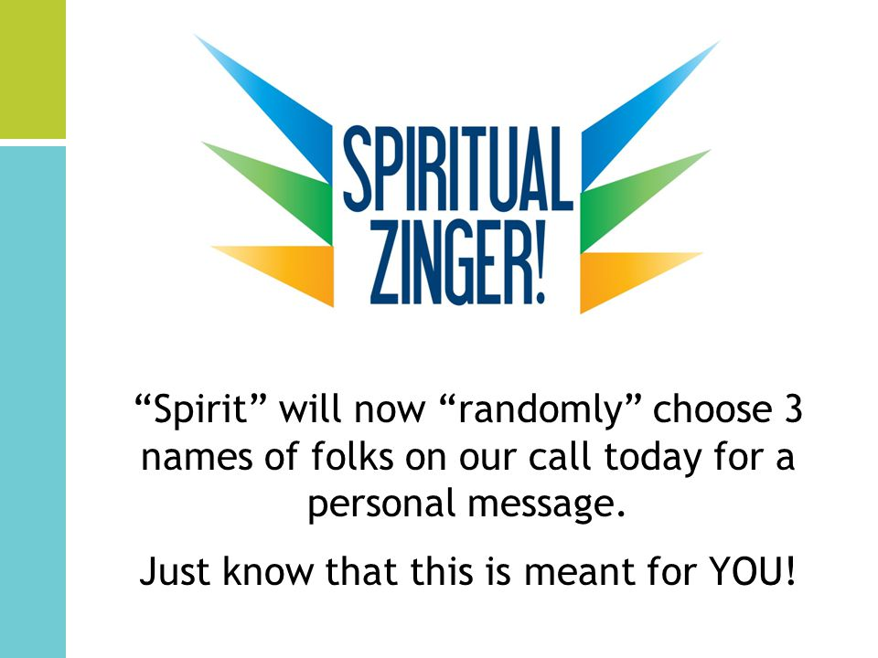 Spirit will now randomly choose 3 names of folks on our call today for a personal message.
