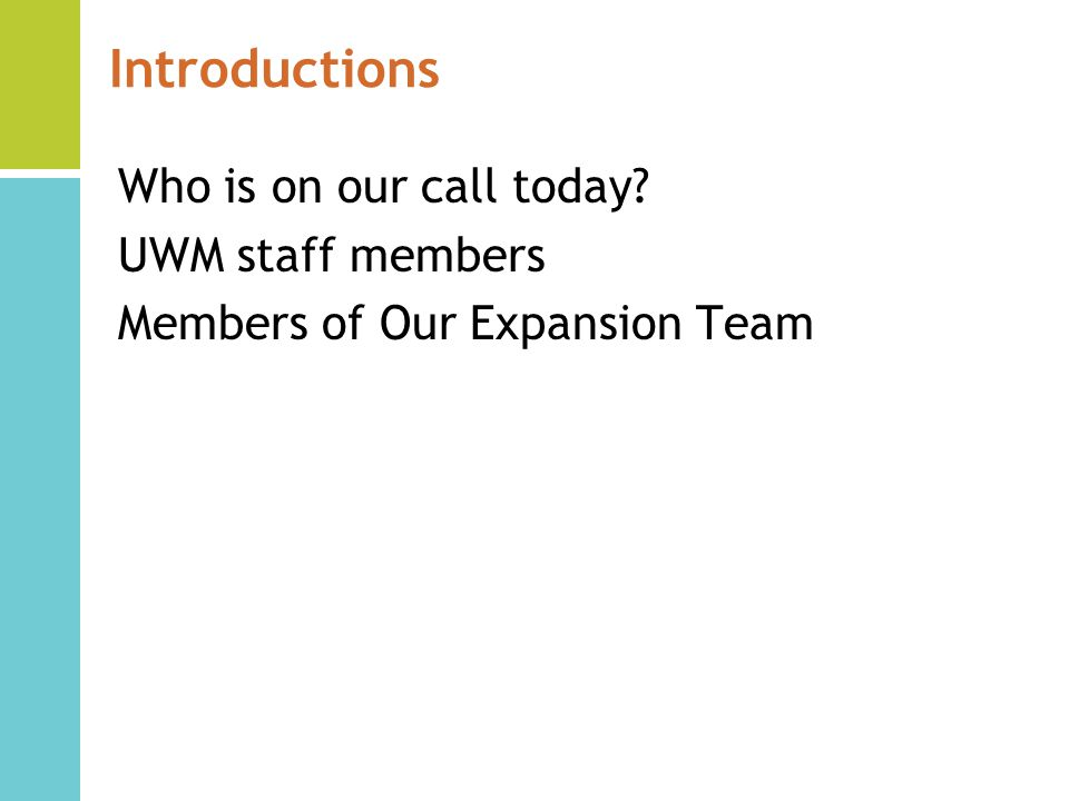 Introductions Who is on our call today UWM staff members Members of Our Expansion Team