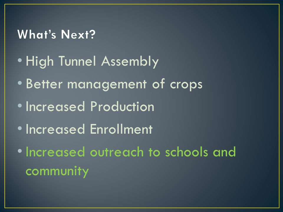 High Tunnel Assembly Better management of crops Increased Production Increased Enrollment Increased outreach to schools and community