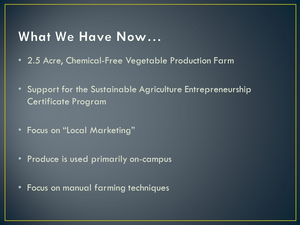 2.5 Acre, Chemical-Free Vegetable Production Farm Support for the Sustainable Agriculture Entrepreneurship Certificate Program Focus on Local Marketing Produce is used primarily on-campus Focus on manual farming techniques