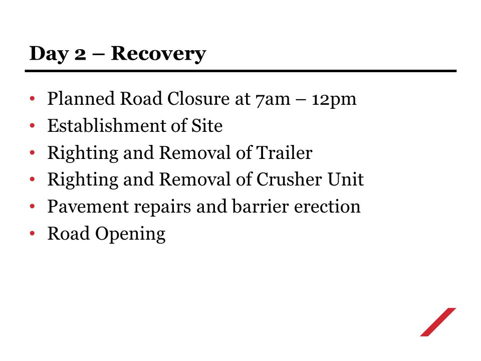 Planned Road Closure at 7am – 12pm Establishment of Site Righting and Removal of Trailer Righting and Removal of Crusher Unit Pavement repairs and barrier erection Road Opening Day 2 – Recovery