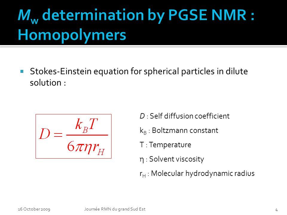 Stokes-Einstein equation for spherical particles in dilute solution : 16 October 2009Journée RMN du grand Sud Est4 D : Self diffusion coefficient k B : Boltzmann constant T : Temperature η : Solvent viscosity r H : Molecular hydrodynamic radius