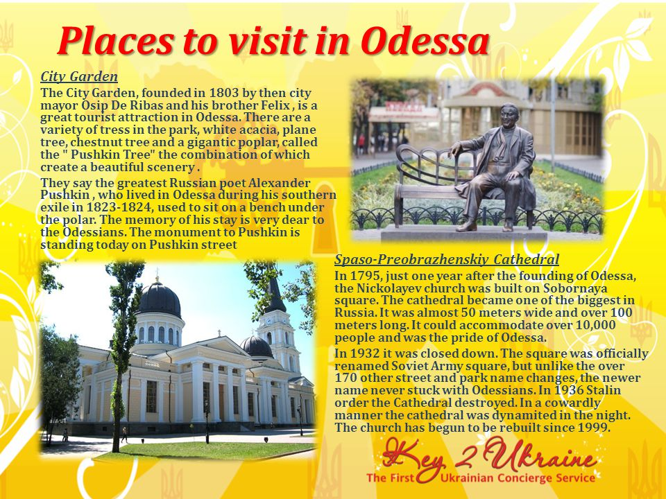 City Garden The City Garden, founded in 1803 by then city mayor Osip De Ribas and his brother Felix, is a great tourist attraction in Odessa.