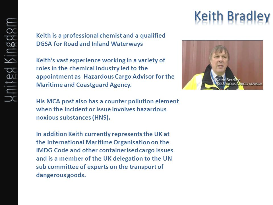 Keith is a professional chemist and a qualified DGSA for Road and Inland Waterways Keiths vast experience working in a variety of roles in the chemical industry led to the appointment as Hazardous Cargo Advisor for the Maritime and Coastguard Agency.