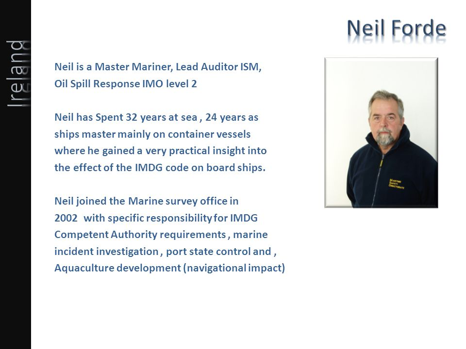 Neil is a Master Mariner, Lead Auditor ISM, Oil Spill Response IMO level 2 Neil has Spent 32 years at sea, 24 years as ships master mainly on container vessels where he gained a very practical insight into the effect of the IMDG code on board ships.