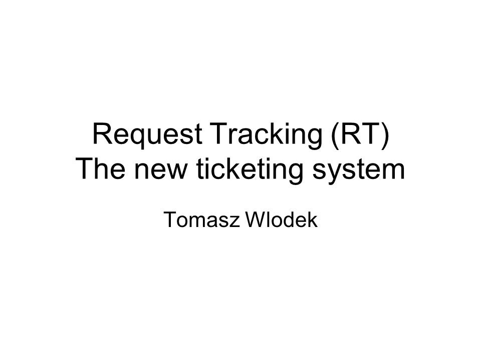 Request Tracking (RT) The new ticketing system Tomasz Wlodek
