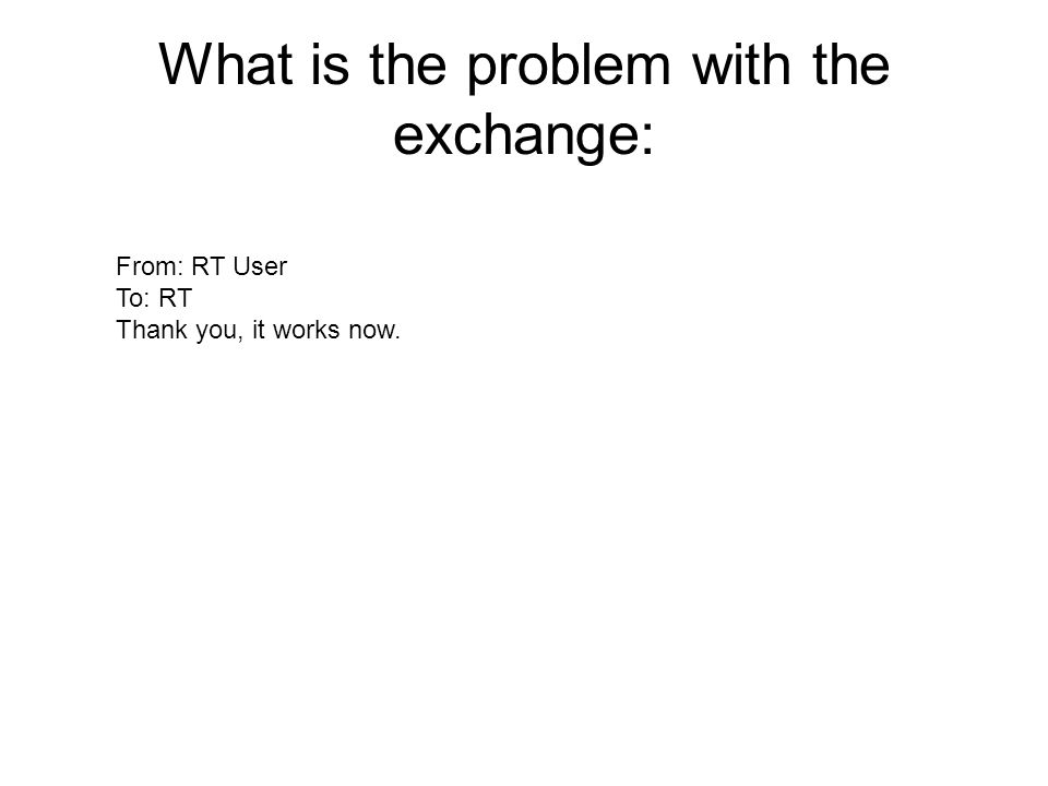 What is the problem with the exchange: From: RT User To: RT Thank you, it works now.