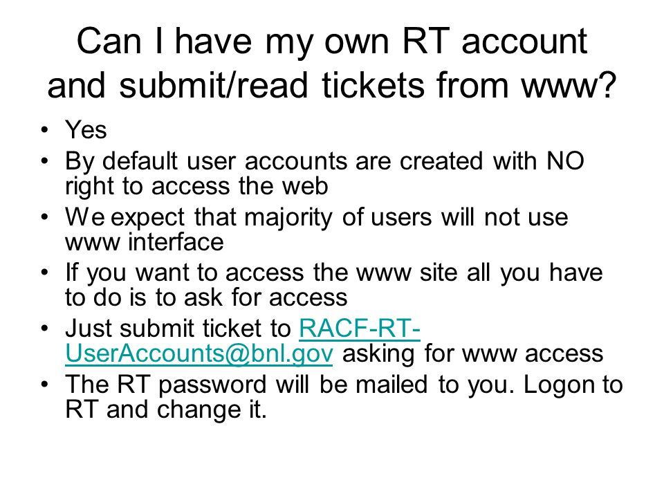 Can I have my own RT account and submit/read tickets from www? Yes By default user accounts are created with NO right to access the web We expect that