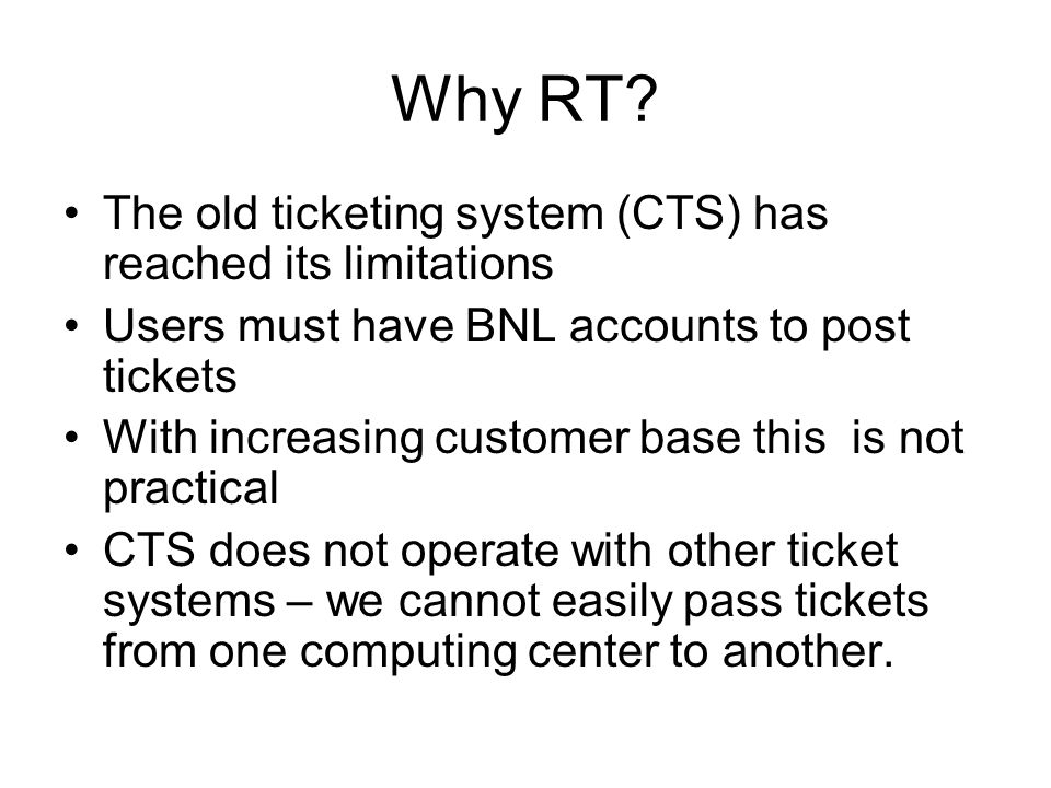 Why RT? The old ticketing system (CTS) has reached its limitations Users must have BNL accounts to post tickets With increasing customer base this is