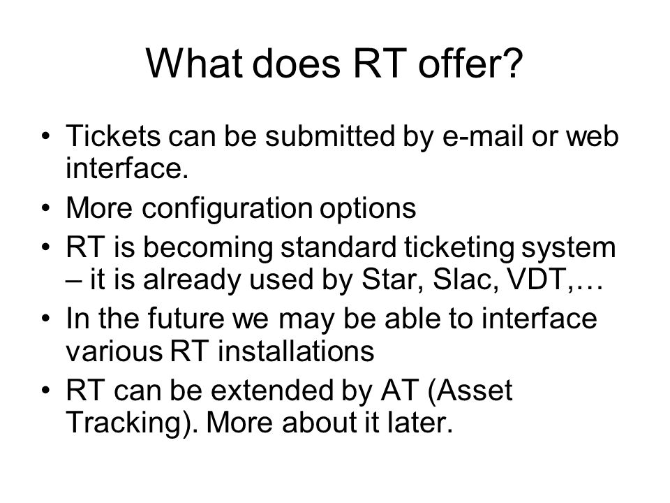 What does RT offer? Tickets can be submitted by e-mail or web interface. More configuration options RT is becoming standard ticketing system – it is a