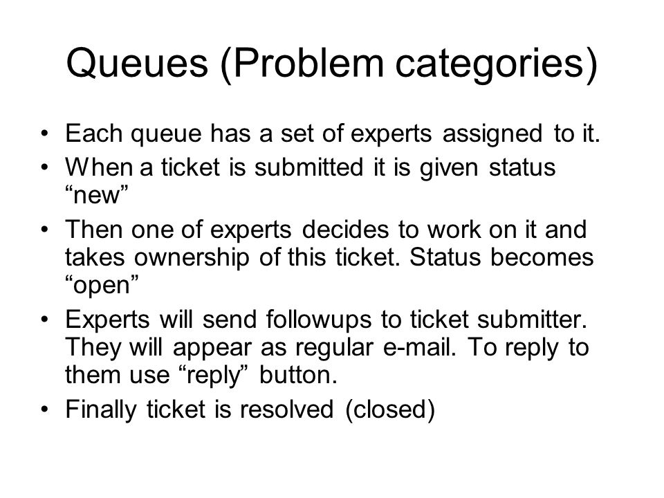 Queues (Problem categories) Each queue has a set of experts assigned to it. When a ticket is submitted it is given status new Then one of experts deci