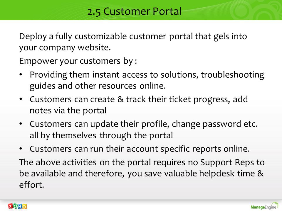 2.5 Customer Portal Deploy a fully customizable customer portal that gels into your company website. Empower your customers by : Providing them instan
