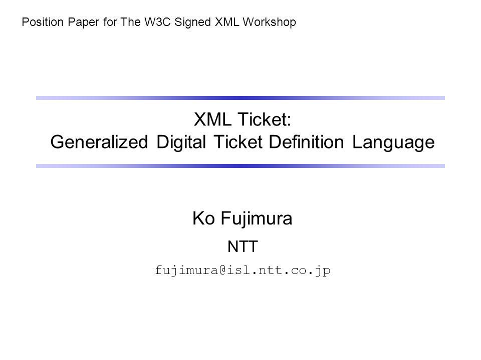 XML Ticket: Generalized Digital Ticket Definition Language Ko Fujimura NTT fujimura@isl.ntt.co.jp Position Paper for The W3C Signed XML Workshop