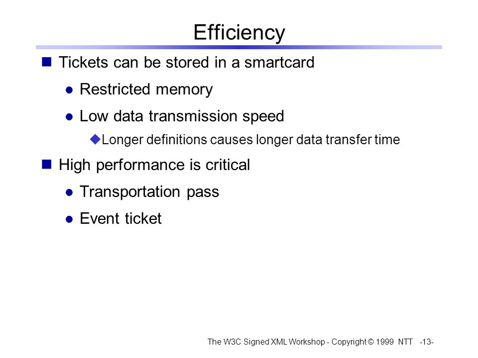 The W3C Signed XML Workshop - Copyright © 1999 NTT -13- Efficiency Tickets can be stored in a smartcard Restricted memory Low data transmission speed Longer definitions causes longer data transfer time High performance is critical Transportation pass Event ticket