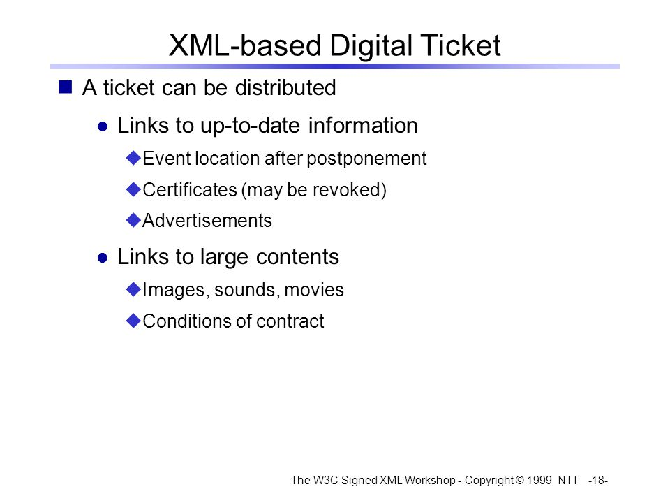 The W3C Signed XML Workshop - Copyright © 1999 NTT -18- XML-based Digital Ticket A ticket can be distributed Links to up-to-date information Event location after postponement Certificates (may be revoked) Advertisements Links to large contents Images, sounds, movies Conditions of contract