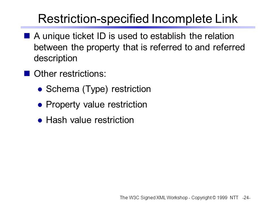 The W3C Signed XML Workshop - Copyright © 1999 NTT -24- Restriction-specified Incomplete Link A unique ticket ID is used to establish the relation between the property that is referred to and referred description Other restrictions: Schema (Type) restriction Property value restriction Hash value restriction