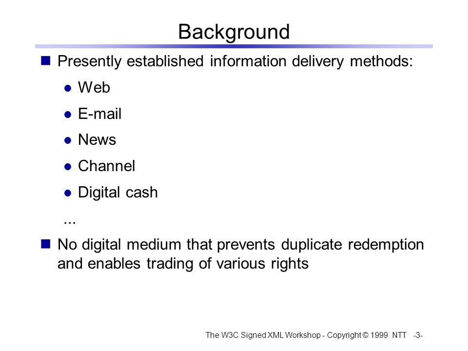 The W3C Signed XML Workshop - Copyright © 1999 NTT -3- Background Presently established information delivery methods: Web E-mail News Channel Digital cash...