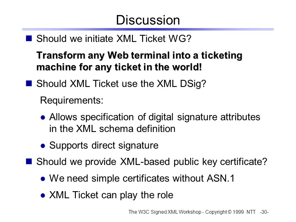 The W3C Signed XML Workshop - Copyright © 1999 NTT -30- Discussion Should we initiate XML Ticket WG.