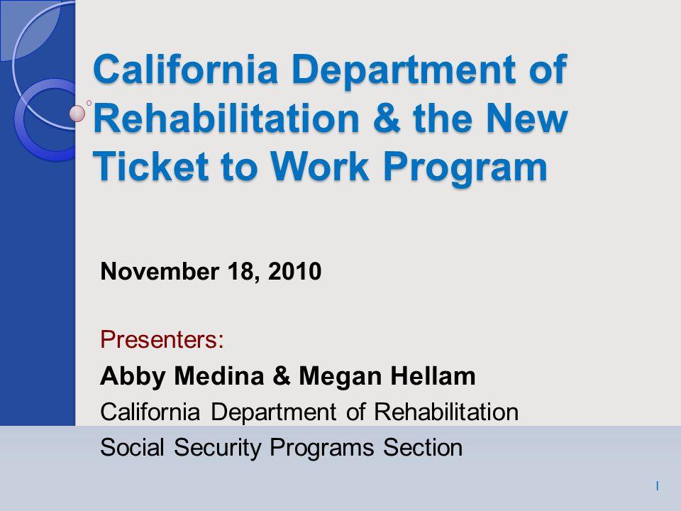 California Department of Rehabilitation & the New Ticket to Work Program 1 November 18, 2010 Presenters: Abby Medina & Megan Hellam California Department of Rehabilitation Social Security Programs Section 1