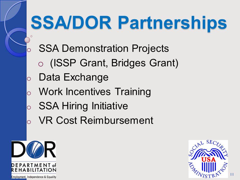 SSA/DOR Partnerships o SSA Demonstration Projects o (ISSP Grant, Bridges Grant) o Data Exchange o Work Incentives Training o SSA Hiring Initiative o VR Cost Reimbursement 11