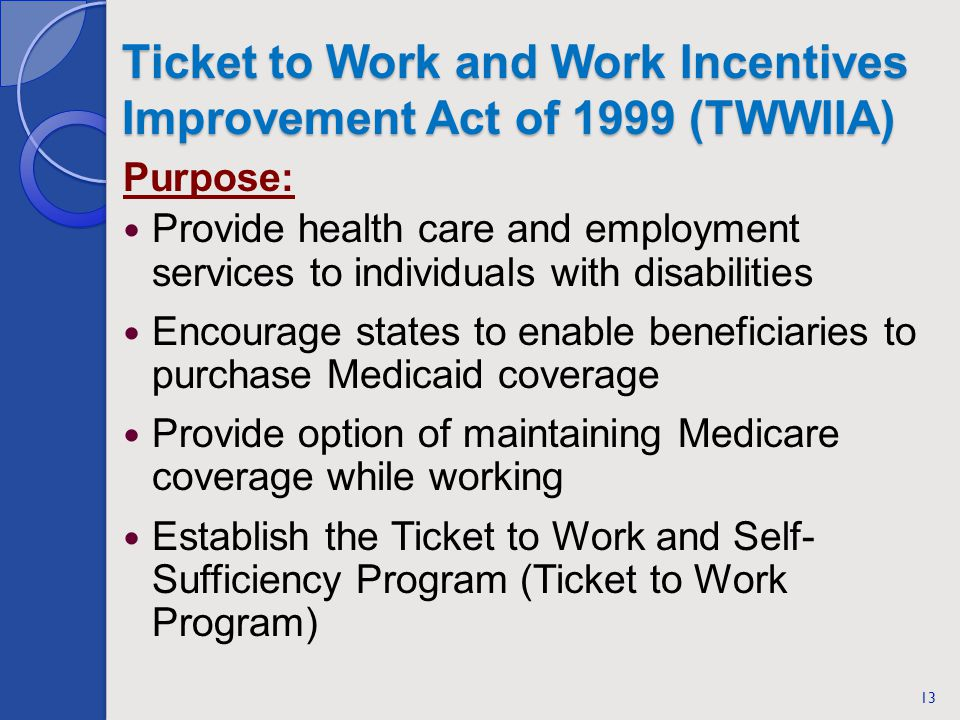 Ticket to Work and Work Incentives Improvement Act of 1999 (TWWIIA) 13 Purpose: Provide health care and employment services to individuals with disabi