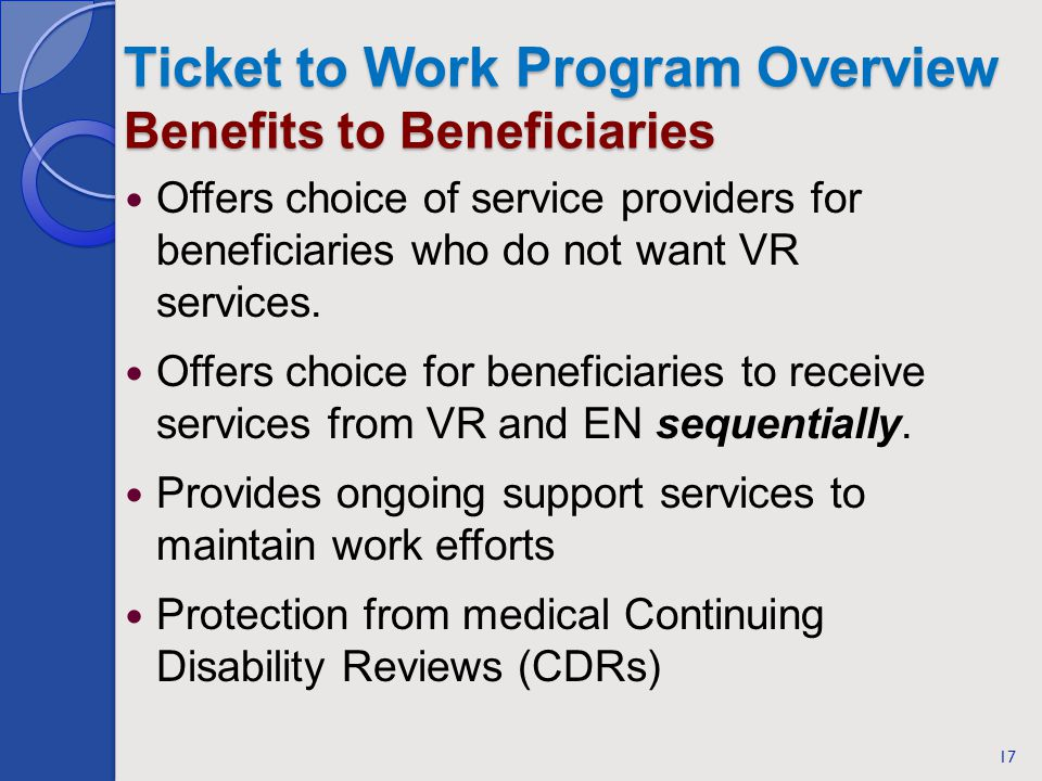 Ticket to Work Program Overview Benefits to Beneficiaries Offers choice of service providers for beneficiaries who do not want VR services. Offers cho