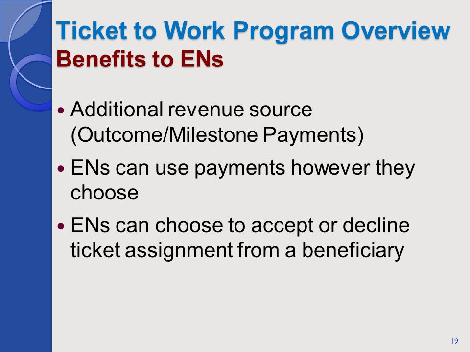 Ticket to Work Program Overview Benefits to ENs Additional revenue source (Outcome/Milestone Payments) ENs can use payments however they choose ENs ca
