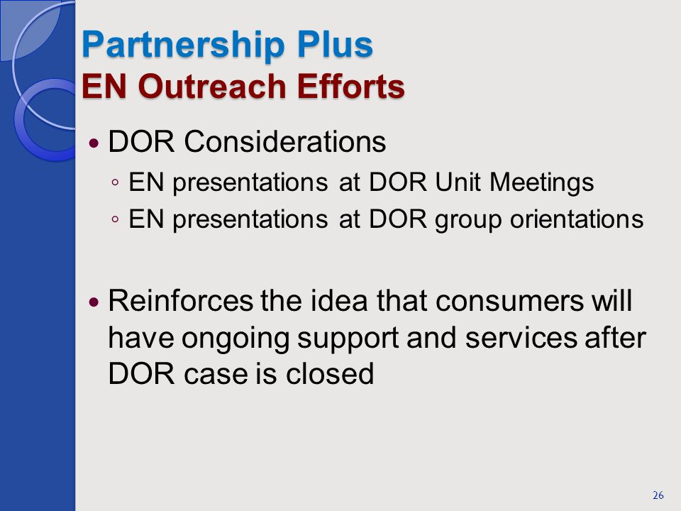 Partnership Plus EN Outreach Efforts DOR Considerations EN presentations at DOR Unit Meetings EN presentations at DOR group orientations Reinforces the idea that consumers will have ongoing support and services after DOR case is closed 26