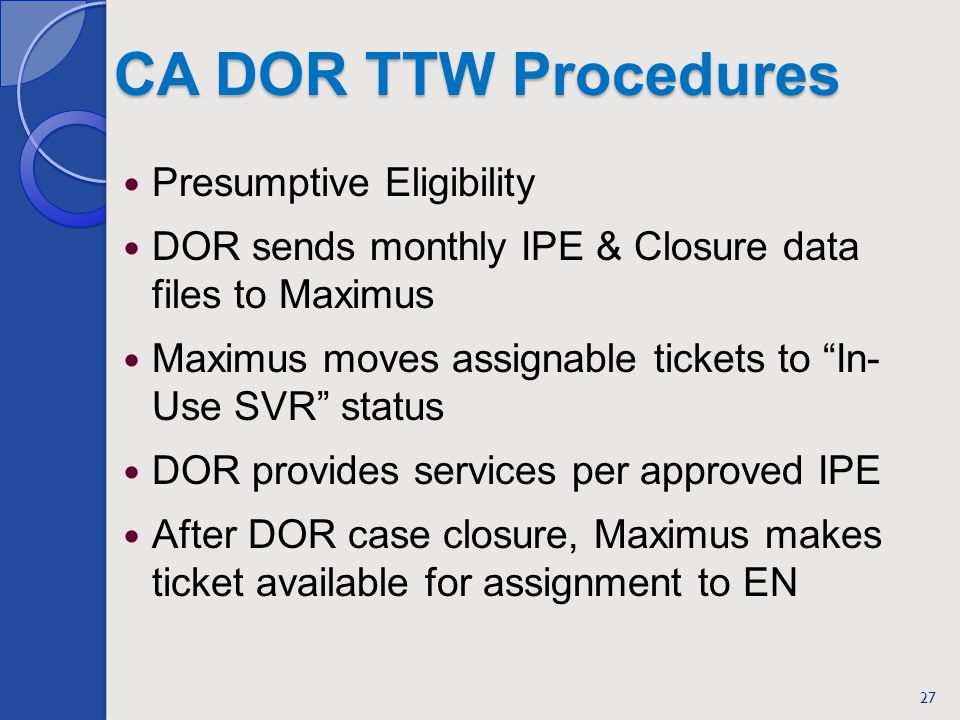CA DOR TTW Procedures Presumptive Eligibility DOR sends monthly IPE & Closure data files to Maximus Maximus moves assignable tickets to In- Use SVR status DOR provides services per approved IPE After DOR case closure, Maximus makes ticket available for assignment to EN 27