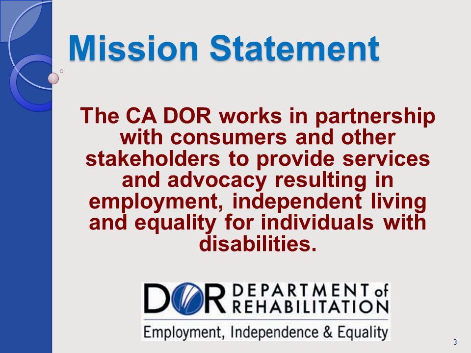 Mission Statement The CA DOR works in partnership with consumers and other stakeholders to provide services and advocacy resulting in employment, inde