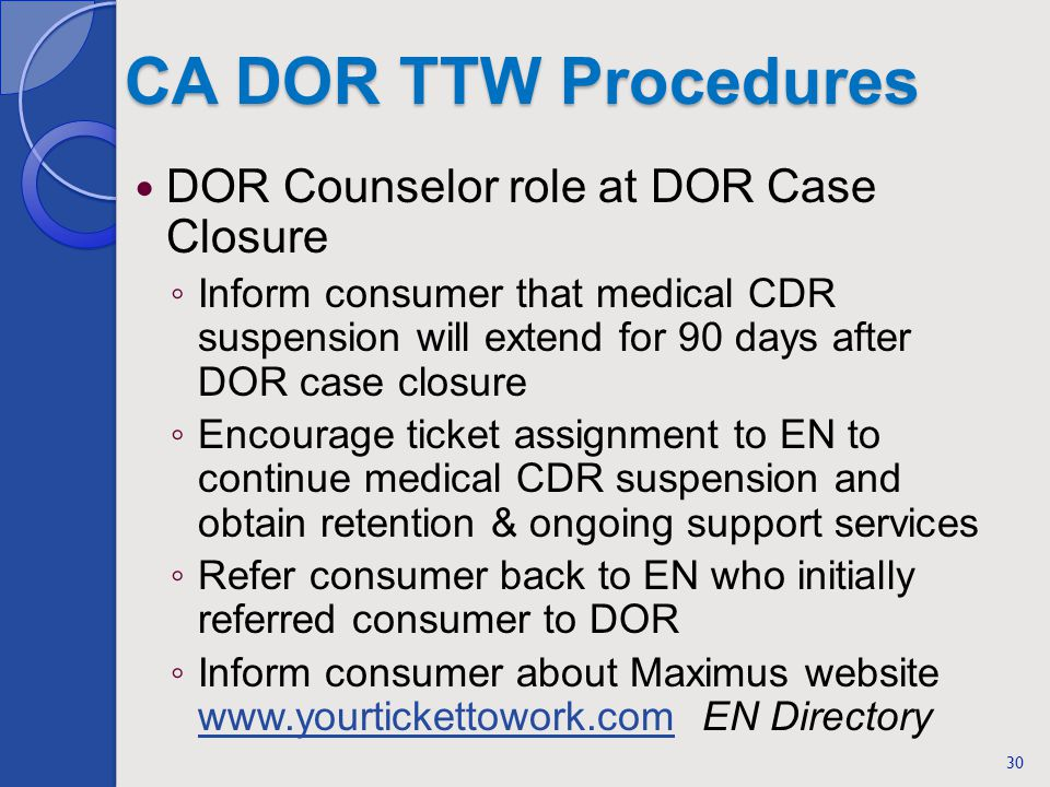 CA DOR TTW Procedures DOR Counselor role at DOR Case Closure Inform consumer that medical CDR suspension will extend for 90 days after DOR case closure Encourage ticket assignment to EN to continue medical CDR suspension and obtain retention & ongoing support services Refer consumer back to EN who initially referred consumer to DOR Inform consumer about Maximus website www.yourtickettowork.com EN Directory www.yourtickettowork.com 30