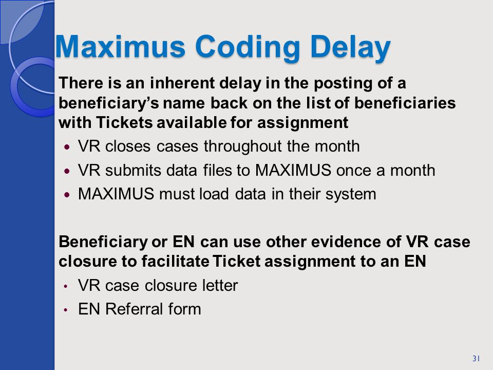 Maximus Coding Delay There is an inherent delay in the posting of a beneficiarys name back on the list of beneficiaries with Tickets available for assignment VR closes cases throughout the month VR submits data files to MAXIMUS once a month MAXIMUS must load data in their system Beneficiary or EN can use other evidence of VR case closure to facilitate Ticket assignment to an EN VR case closure letter EN Referral form 31