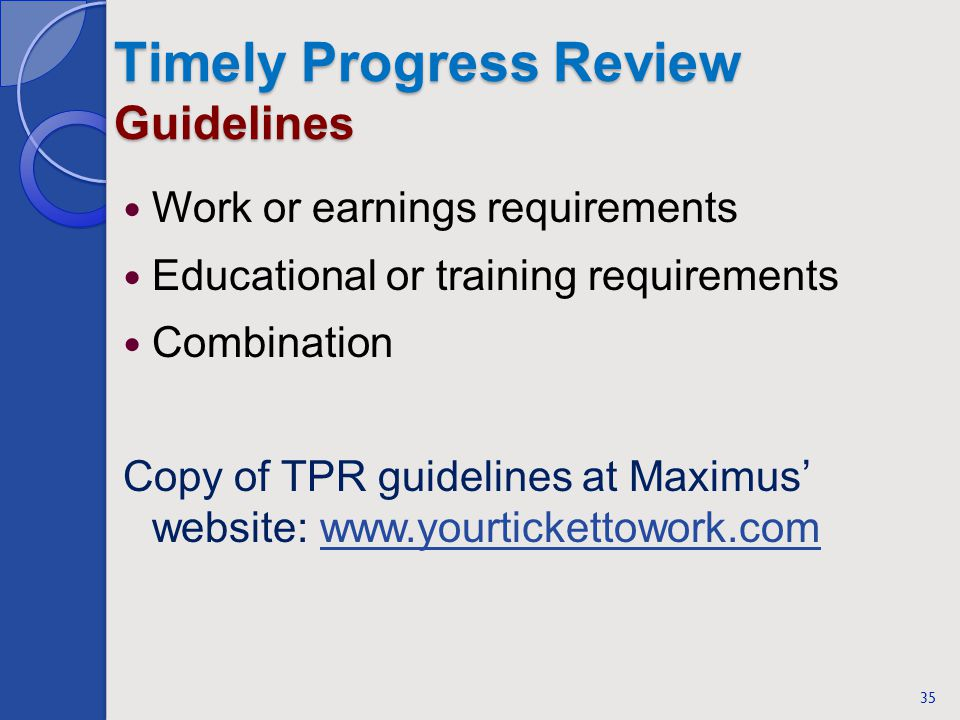 Timely Progress Review Guidelines Work or earnings requirements Educational or training requirements Combination Copy of TPR guidelines at Maximus website: www.yourtickettowork.comwww.yourtickettowork.com 35