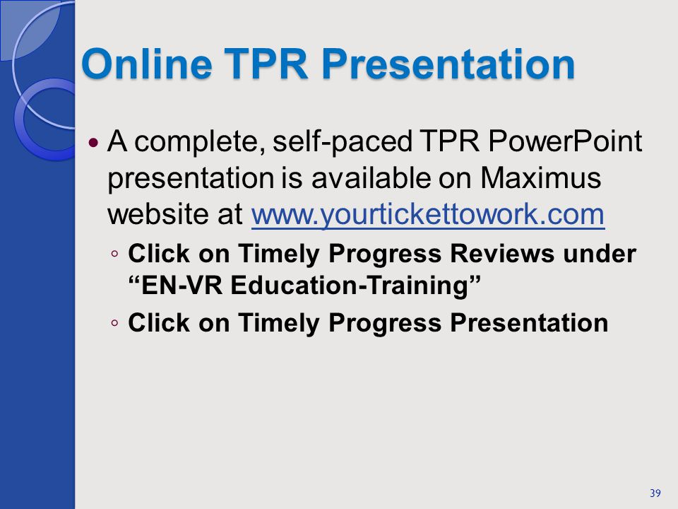 Online TPR Presentation A complete, self-paced TPR PowerPoint presentation is available on Maximus website at www.yourtickettowork.comwww.yourtickettowork.com Click on Timely Progress Reviews under EN-VR Education-Training Click on Timely Progress Presentation 39