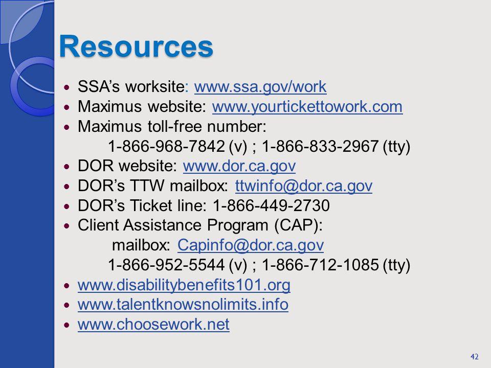 Resources SSAs worksite: www.ssa.gov/workwww.ssa.gov/work Maximus website: www.yourtickettowork.comwww.yourtickettowork.com Maximus toll-free number: 1-866-968-7842 (v) ; 1-866-833-2967 (tty) DOR website: www.dor.ca.govwww.dor.ca.gov DORs TTW mailbox: ttwinfo@dor.ca.govttwinfo@dor.ca.gov DORs Ticket line: 1-866-449-2730 Client Assistance Program (CAP): mailbox: Capinfo@dor.ca.govCapinfo@dor.ca.gov 1-866-952-5544 (v) ; 1-866-712-1085 (tty) www.disabilitybenefits101.org www.talentknowsnolimits.info www.choosework.net 42